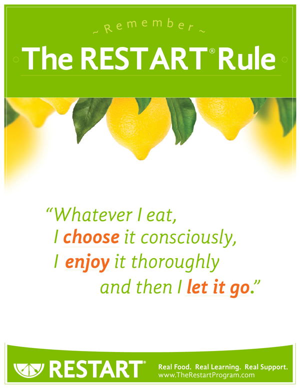 RESTART Rule - Whaterver I eat, I choose it consciously, I enjoy it thoroughly and then I let it go.